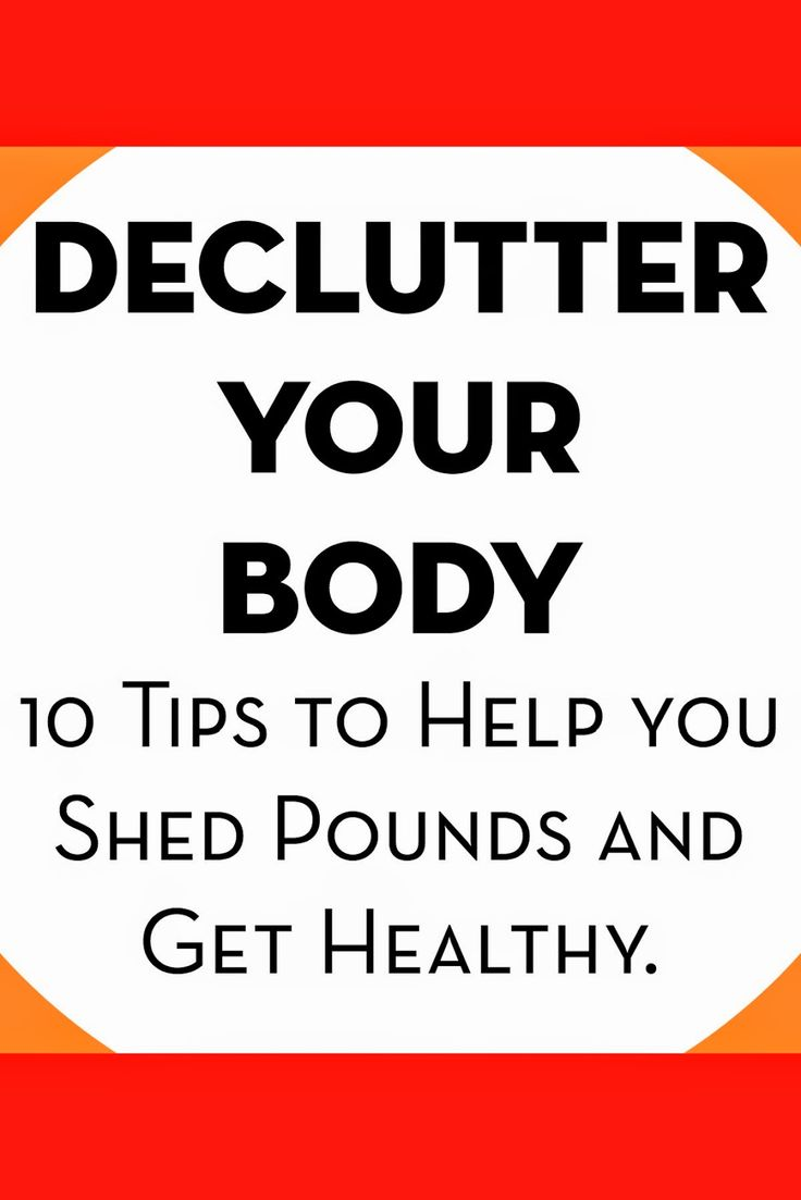 Declutter Your Body; 10 Tips to Help You Shed Pounds and Get Healthy