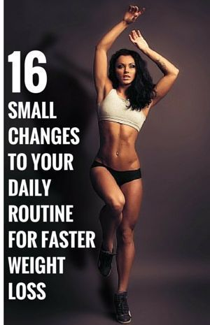 16 Small Changes To Your Daily Routine For Faster Weight Loss